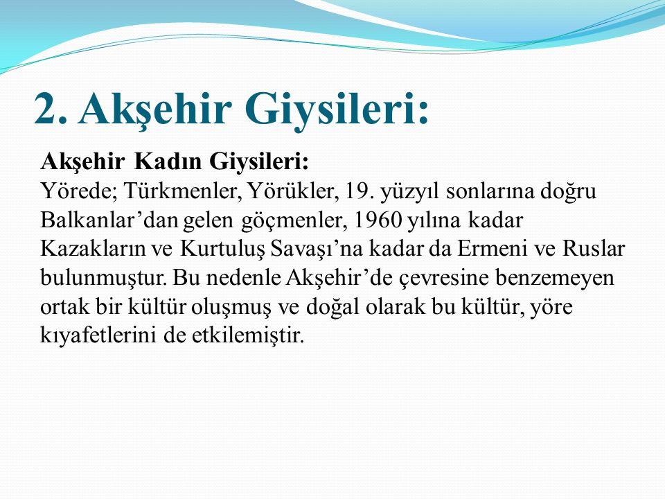 2.Akşehir Giysileri: Akşehir Kadın Giysileri: Yörede; Türkmenler, Yörükler, 19.