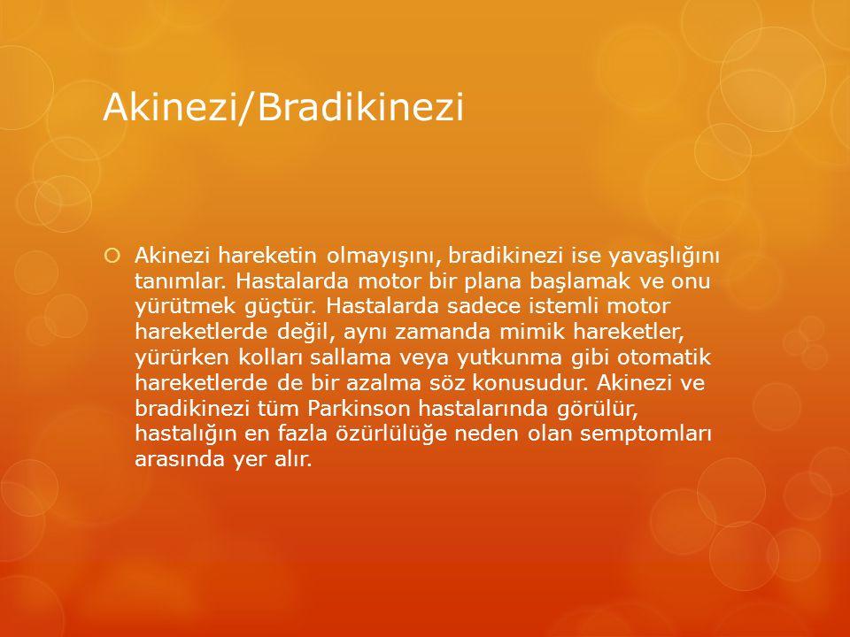 Akinezi/Bradikinezi  Akinezi hareketin olmayışını, bradikinezi ise yavaşlığını tanımlar. Hastalarda motor bir plana başlamak ve onu yürütmek güçtür.