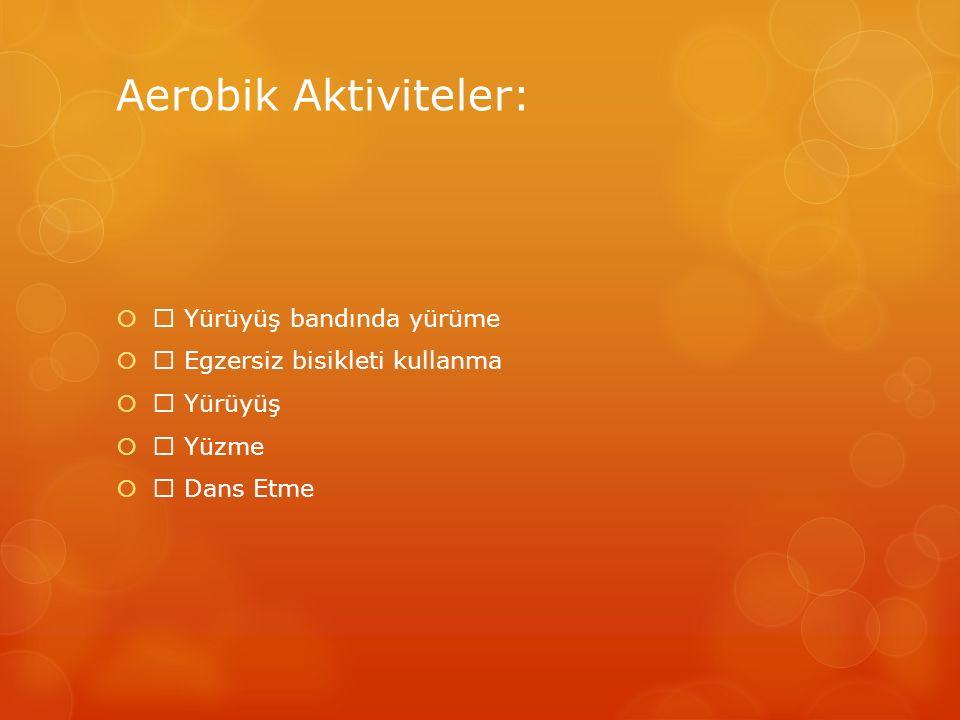 Aerobik Aktiviteler:   Yürüyüş bandında yürüme   Egzersiz bisikleti kullanma   Yürüyüş   Yüzme   Dans Etme