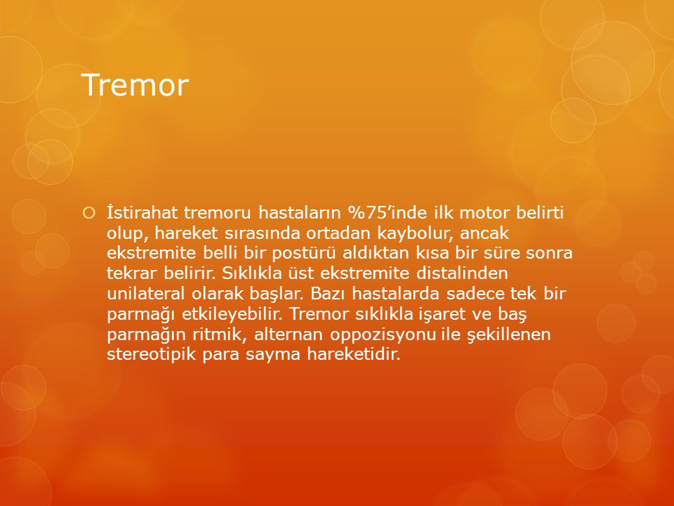 Tremor  İstirahat tremoru hastaların %75'inde ilk motor belirti olup, hareket sırasında ortadan kaybolur, ancak ekstremite belli bir postürü aldıktan