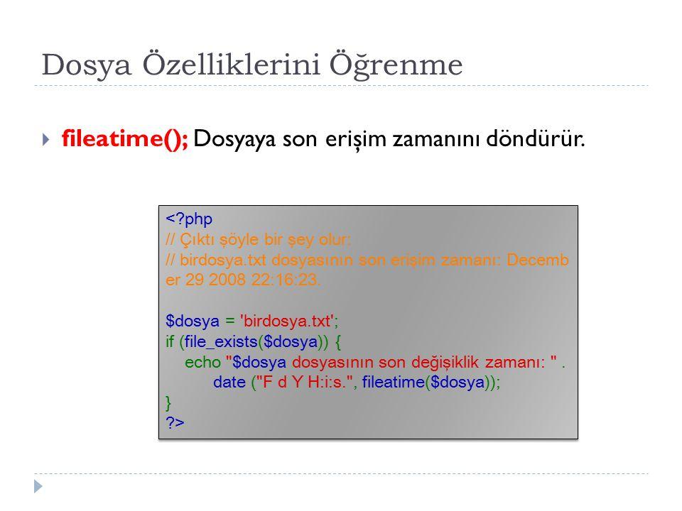 Dosya Özelliklerini Öğrenme  fileatime(); Dosyaya son erişim zamanını döndürür.