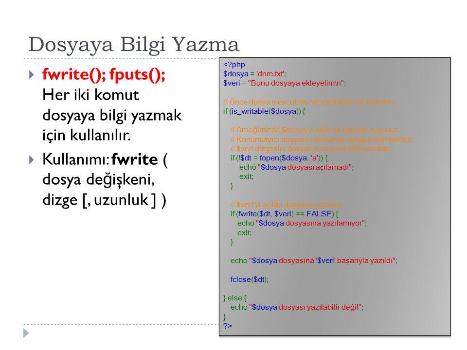 Dosyaya Bilgi Yazma  fwrite(); fputs(); Her iki komut dosyaya bilgi yazmak için kullanılır.  Kullanımı: fwrite ( dosya de ğ işkeni, dizge [, uzunluk