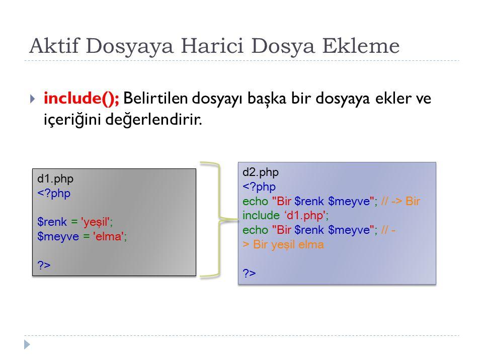 Aktif Dosyaya Harici Dosya Ekleme  include(); Belirtilen dosyayı başka bir dosyaya ekler ve içeri ğ ini de ğ erlendirir. d2.php Bir include 'd1.php';