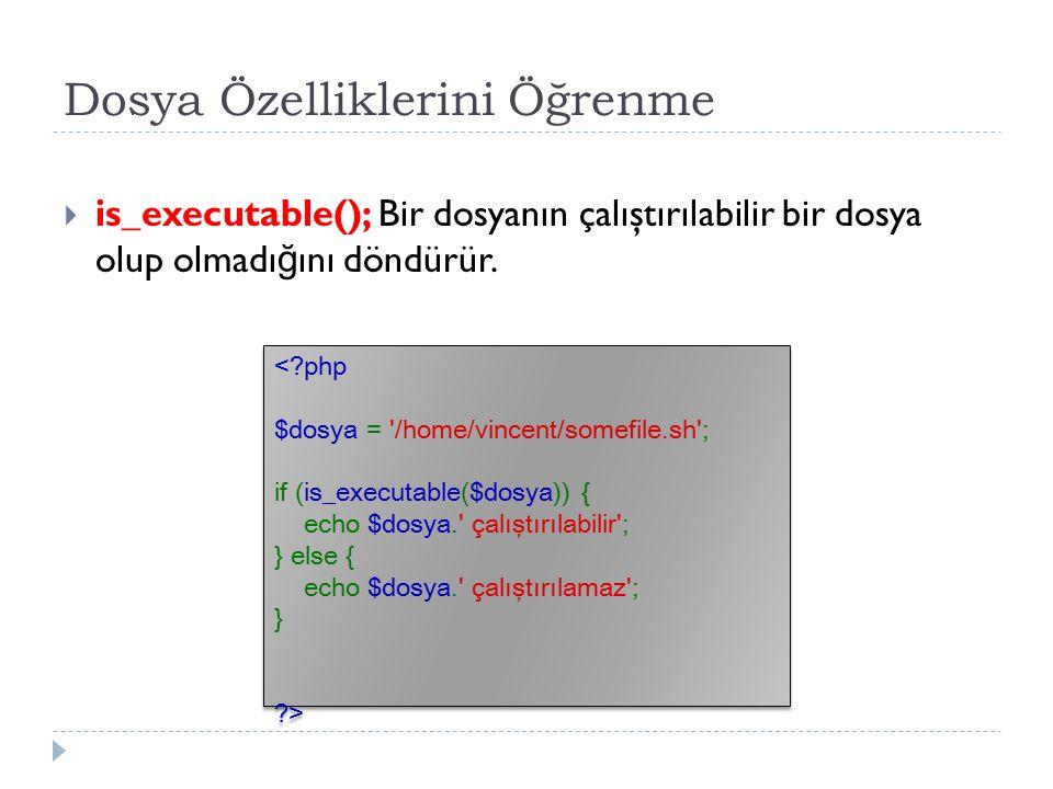 Dosya Özelliklerini Öğrenme  is_executable(); Bir dosyanın çalıştırılabilir bir dosya olup olmadı ğ ını döndürür.