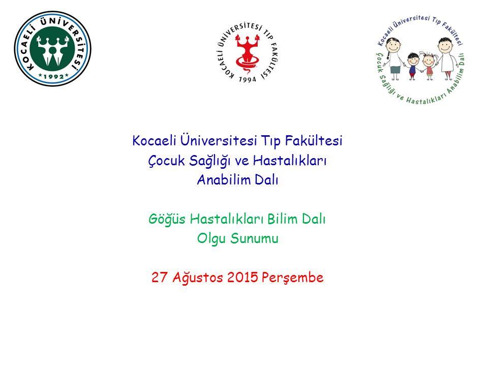Kocaeli Üniversitesi Tıp Fakültesi Çocuk Sağlığı ve Hastalıkları Anabilim Dalı Göğüs Hastalıkları Bilim Dalı Olgu Sunumu 27 Ağustos 2015 Perşembe