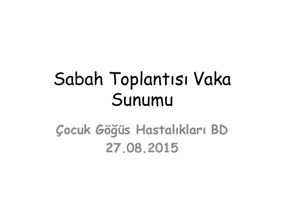 Sabah Toplantısı Vaka Sunumu Çocuk Göğüs Hastalıkları BD 27.08.2015
