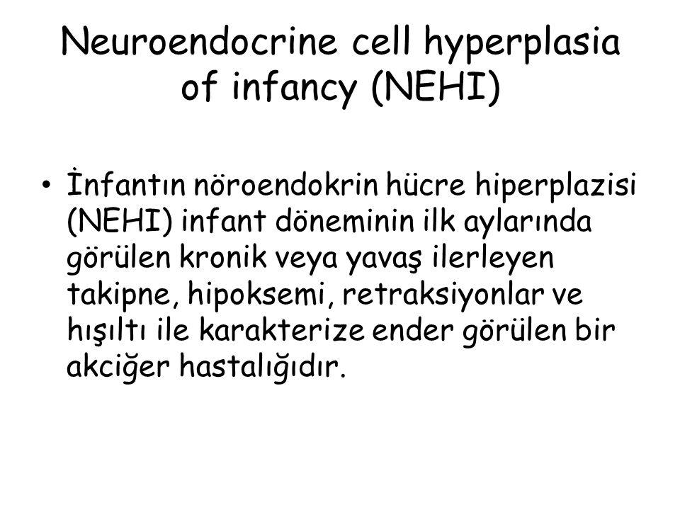 Neuroendocrine cell hyperplasia of infancy (NEHI) İnfantın nöroendokrin hücre hiperplazisi (NEHI) infant döneminin ilk aylarında görülen kronik veya y