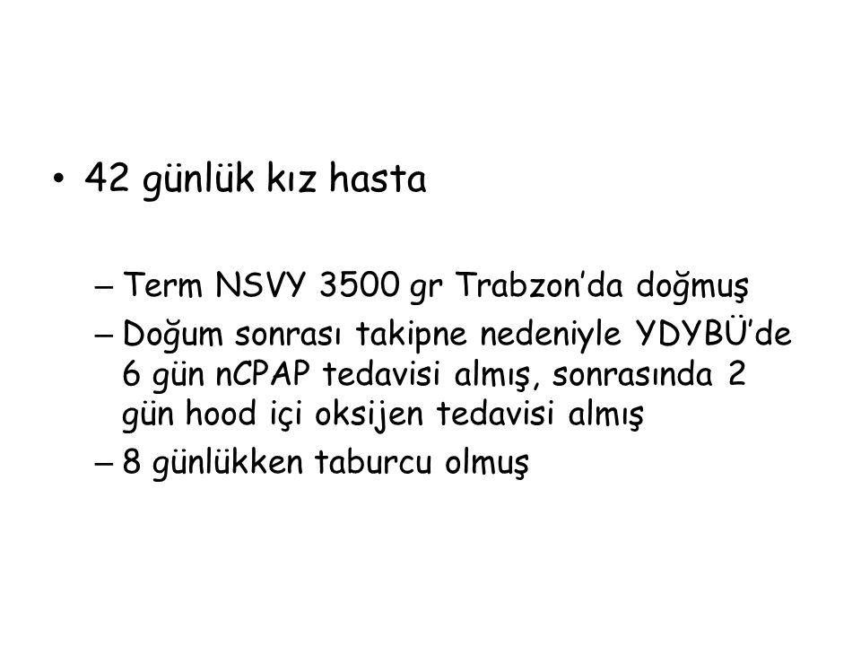42 günlük kız hasta – Term NSVY 3500 gr Trabzon'da doğmuş – Doğum sonrası takipne nedeniyle YDYBÜ'de 6 gün nCPAP tedavisi almış, sonrasında 2 gün hood