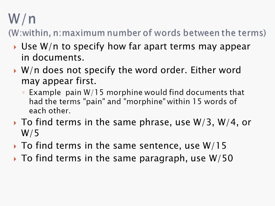  Use W/n to specify how far apart terms may appear in documents.  W/n does not specify the word order. Either word may appear first. ◦ Example pain