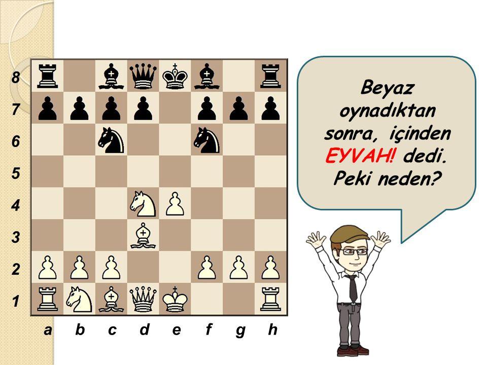 Beyaz oynadıktan sonra, içinden EYVAH! dedi. Peki neden? abcdefgh 8 7 6 5 4 3 2 1