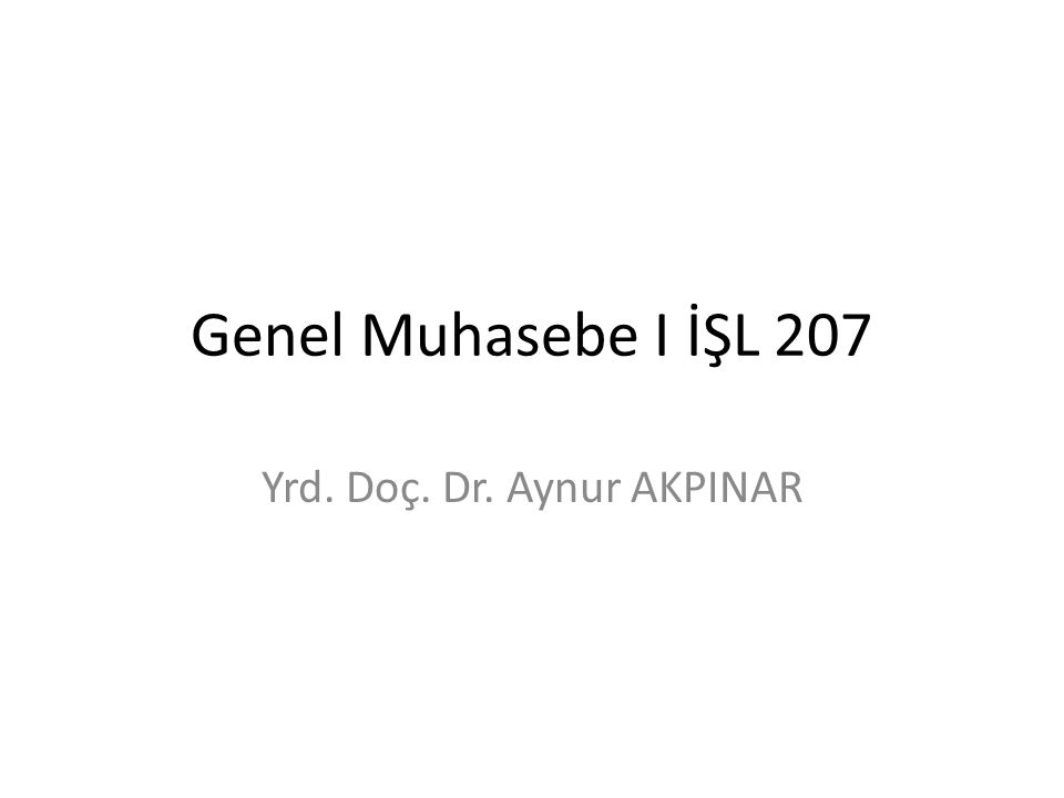Genel Muhasebe I İŞL 207 Yrd. Doç. Dr. Aynur AKPINAR
