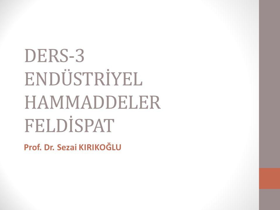 DERS-3 ENDÜSTRİYEL HAMMADDELER FELDİSPAT Prof. Dr. Sezai KIRIKOĞLU