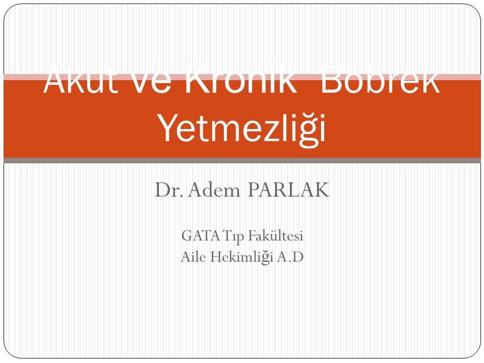 Dr. Adem PARLAK GATA Tıp Fakültesi Aile Hekimli ğ i A.D Akut ve Kronik Böbrek Yetmezliği