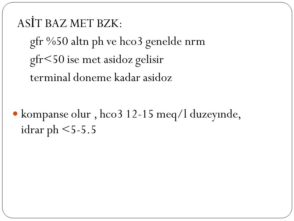 AS İ T BAZ MET BZK: gfr %50 altn ph ve hco3 genelde nrm gfr<50 ise met asidoz gelisir terminal doneme kadar asidoz kompanse olur, hco3 12-15 meq/l duz