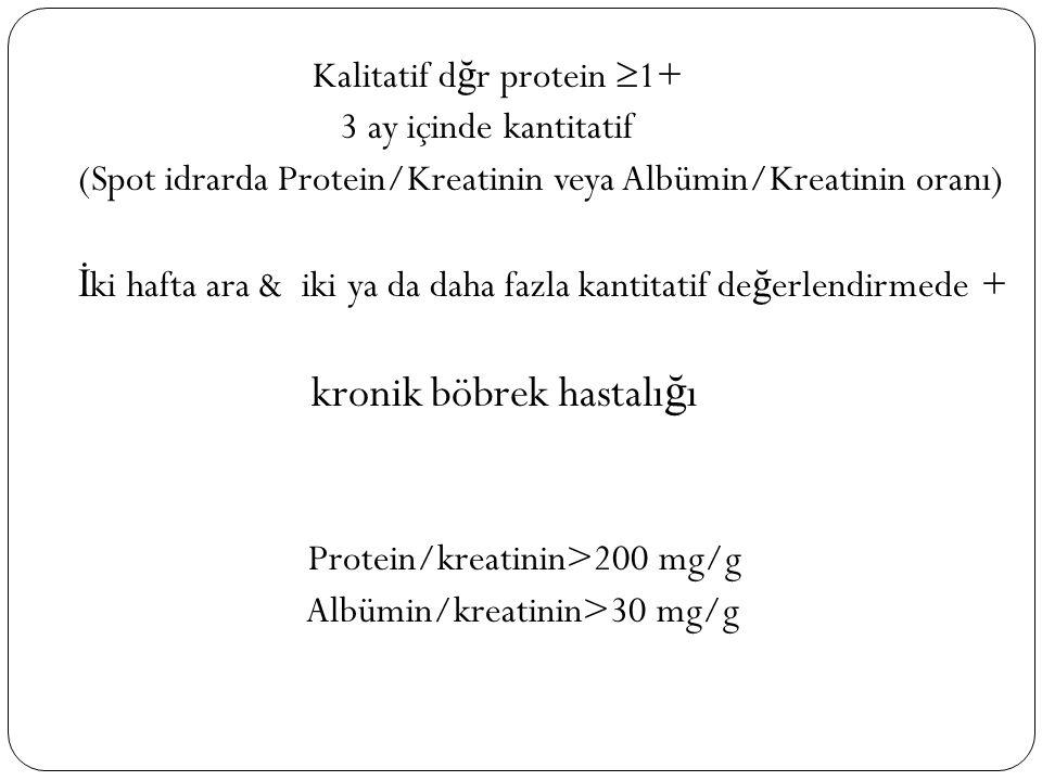 Kalitatif d ğ r protein  1+ 3 ay içinde kantitatif (Spot idrarda Protein/Kreatinin veya Albümin/Kreatinin oranı) İ ki hafta ara & iki ya da daha fazla kantitatif de ğ erlendirmede + kronik böbrek hastalı ğ ı Protein/kreatinin>200 mg/g Albümin/kreatinin>30 mg/g
