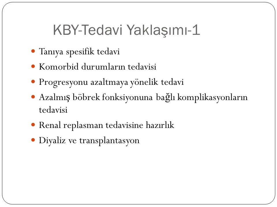 KBY-Tedavi Yaklaşımı-1 Tanıya spesifik tedavi Komorbid durumların tedavisi Progresyonu azaltmaya yönelik tedavi Azalmı ş böbrek fonksiyonuna ba ğ lı komplikasyonların tedavisi Renal replasman tedavisine hazırlık Diyaliz ve transplantasyon