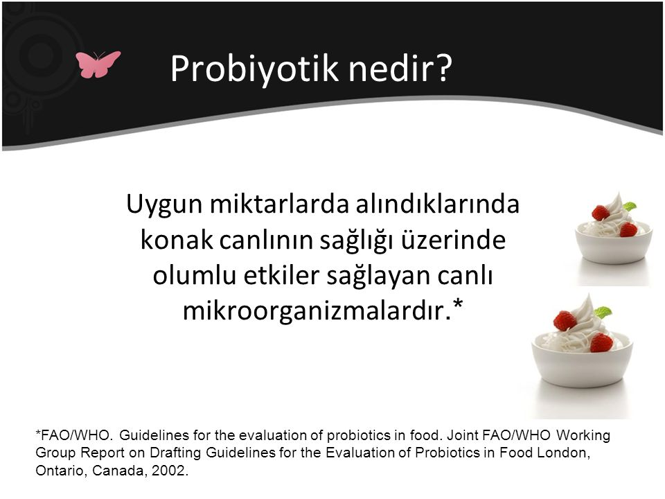 Probiyotik nedir? Uygun miktarlarda alındıklarında konak canlının sağlığı üzerinde olumlu etkiler sağlayan canlı mikroorganizmalardır.* *FAO/WHO. Guid