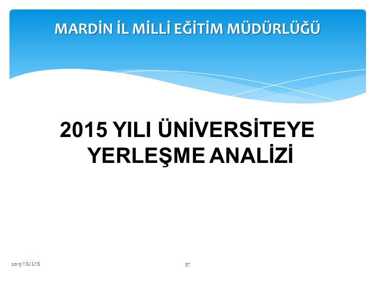 37 MARDİN İL MİLLİ EĞİTİM MÜDÜRLÜĞÜ 2015 YILI LYS 2015 YILI ÜNİVERSİTEYE YERLEŞME ANALİZİ