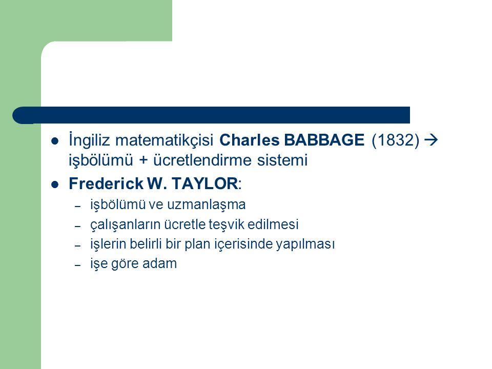İngiliz matematikçisi Charles BABBAGE (1832)  işbölümü + ücretlendirme sistemi Frederick W. TAYLOR: – işbölümü ve uzmanlaşma – çalışanların ücretle t
