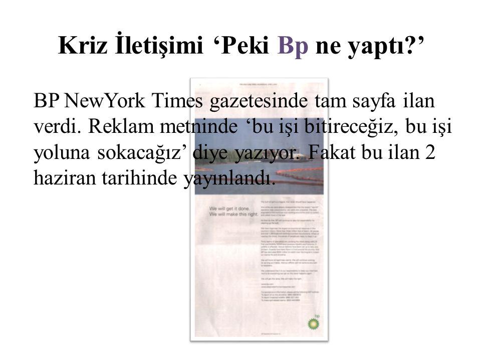 Kriz İletişimi 'Peki Bp ne yaptı?' BP NewYork Times gazetesinde tam sayfa ilan verdi. Reklam metninde 'bu işi bitireceğiz, bu işi yoluna sokacağız' di