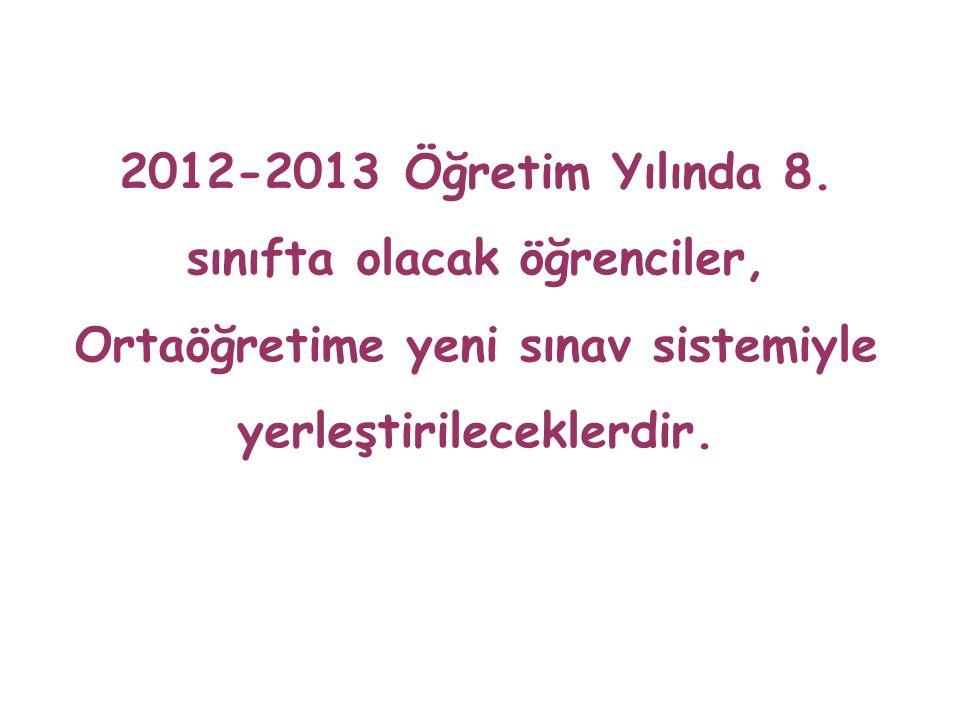 2012-2013 Öğretim Yılında 8. sınıfta olacak öğrenciler, Ortaöğretime yeni sınav sistemiyle yerleştirileceklerdir.