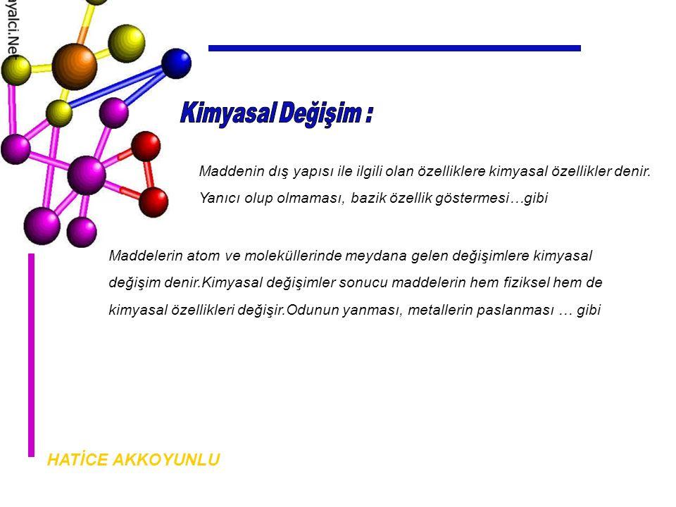 HATİCE AKKOYUNLU Maddenin dış yapısı ile ilgili olan özelliklere kimyasal özellikler denir.