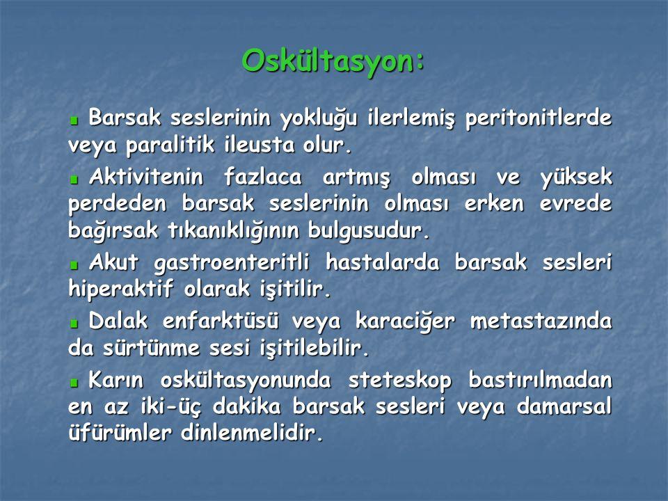 Oskültasyon: Barsak seslerinin yokluğu ilerlemiş peritonitlerde veya paralitik ileusta olur. Barsak seslerinin yokluğu ilerlemiş peritonitlerde veya p