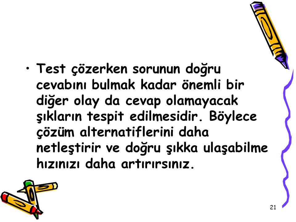 21 Test çözerken sorunun doğru cevabını bulmak kadar önemli bir diğer olay da cevap olamayacak şıkların tespit edilmesidir. Böylece çözüm alternatifle