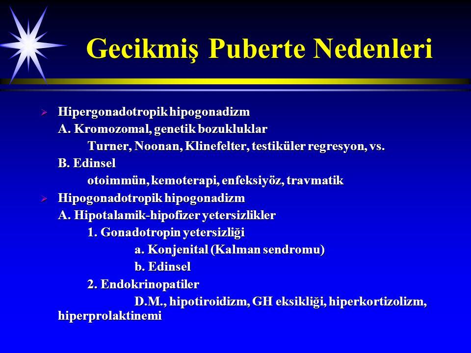 Gecikmiş Puberte Nedenleri  Hipergonadotropik hipogonadizm A. Kromozomal, genetik bozukluklar Turner, Noonan, Klinefelter, testiküler regresyon, vs.