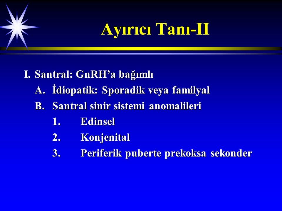 Ayırıcı Tanı-II I.Santral: GnRH'a bağımlı A.İdiopatik: Sporadik veya familyal B.Santral sinir sistemi anomalileri 1.Edinsel 2.Konjenital 3.Periferik p