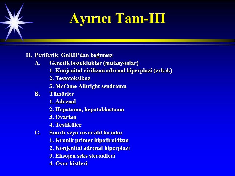 Ayırıcı Tanı-III II.Periferik: GnRH'dan bağımsız A.Genetik bozukluklar (mutasyonlar) 1. Konjenital virilizan adrenal hiperplazi (erkek) 2. Testotoksik