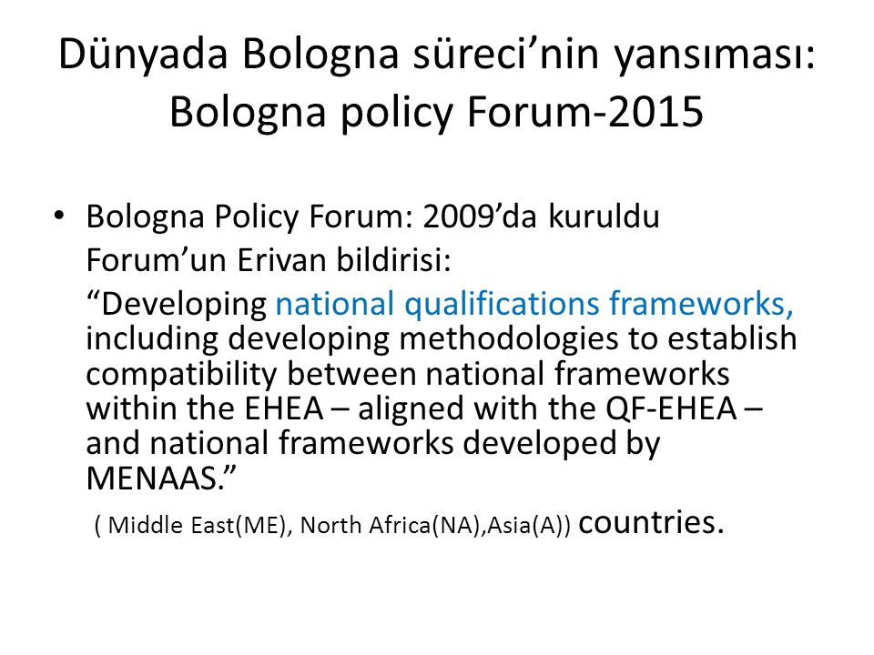 Dünyada Bologna süreci'nin yansıması: Bologna policy Forum-2015 Bologna Policy Forum: 2009'da kuruldu Forum'un Erivan bildirisi: Developing national qualifications frameworks, including developing methodologies to establish compatibility between national frameworks within the EHEA – aligned with the QF-EHEA – and national frameworks developed by MENAAS. ( Middle East(ME), North Africa(NA),Asia(A)) countries.