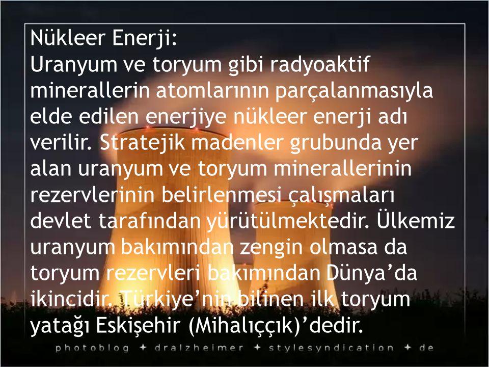 Nükleer Enerji: Uranyum ve toryum gibi radyoaktif minerallerin atomlarının parçalanmasıyla elde edilen enerjiye nükleer enerji adı verilir. Stratejik