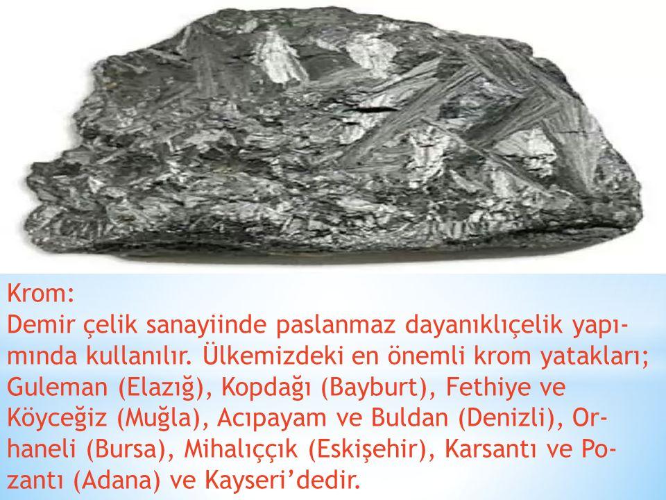 Krom: Demir çelik sanayiinde paslanmaz dayanıklıçelik yapı mında kullanılır. Ülkemizdeki en önemli krom yatakları; Guleman (Elazığ), Kopdağı (Baybur