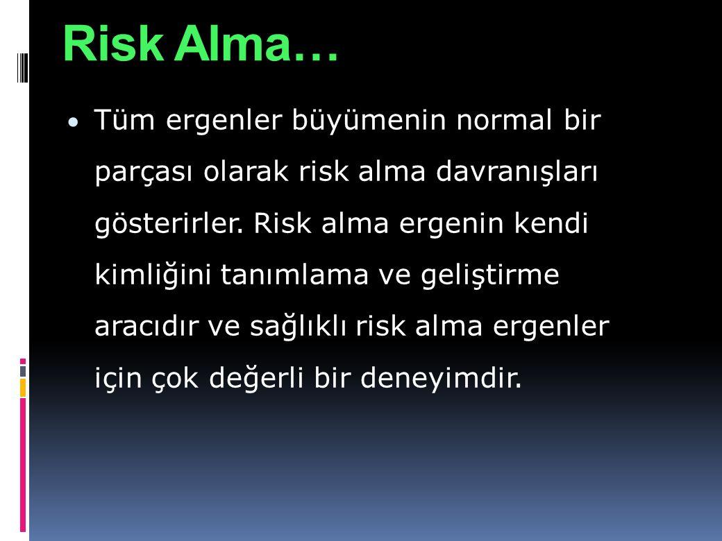 Risk Alma…  Tüm ergenler büyümenin normal bir parçası olarak risk alma davranışları gösterirler. Risk alma ergenin kendi kimliğini tanımlama ve geliş