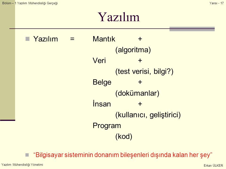 Bölüm – 1 Yazılım Mühendisliği Gerçeği Yazılım Mühendisliği Yönetimi Erkan ÜLKER Yansı - 17 Yazılım Yazılım =Mantık+ (algoritma) Veri+ (test verisi, bilgi?) Belge+ (dokümanlar) İnsan+ (kullanıcı, geliştirici) Program (kod) Bilgisayar sisteminin donanım bileşenleri dışında kalan her şey