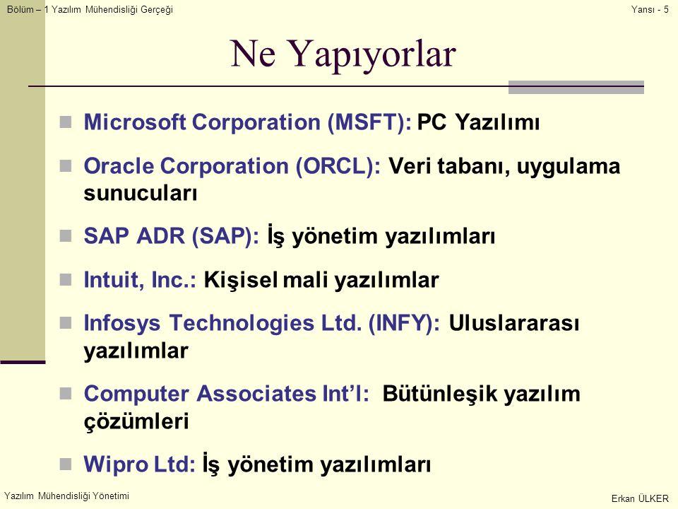 Bölüm – 1 Yazılım Mühendisliği Gerçeği Yazılım Mühendisliği Yönetimi Erkan ÜLKER Yansı - 5 Ne Yapıyorlar Microsoft Corporation (MSFT): PC Yazılımı Oracle Corporation (ORCL): Veri tabanı, uygulama sunucuları SAP ADR (SAP): İş yönetim yazılımları Intuit, Inc.: Kişisel mali yazılımlar Infosys Technologies Ltd.