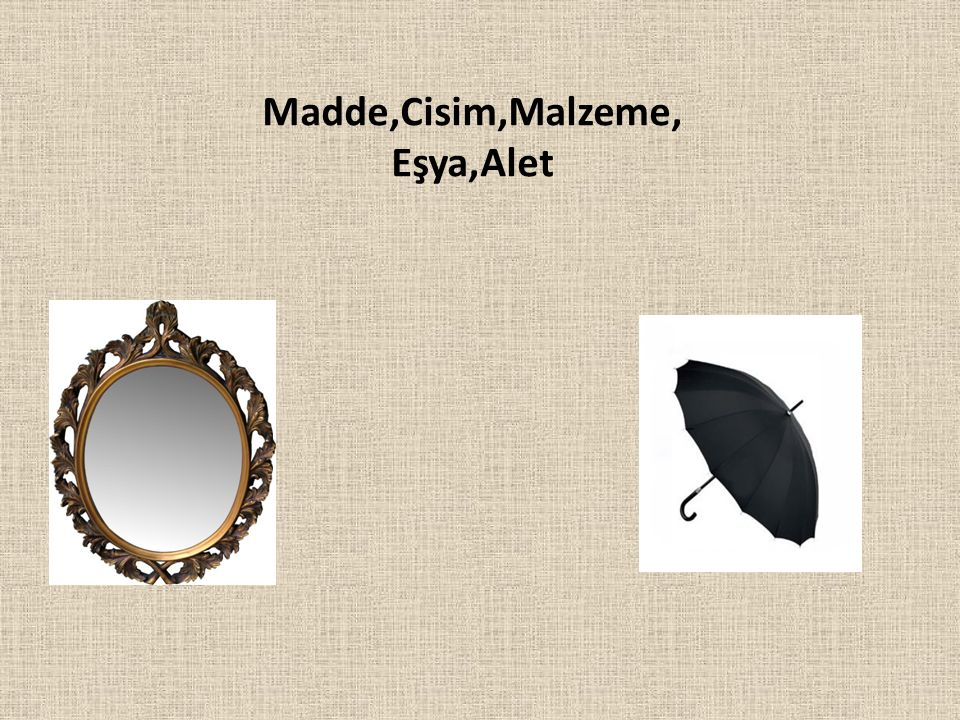 Madde,Cisim,Malzeme, Eşya,Alet