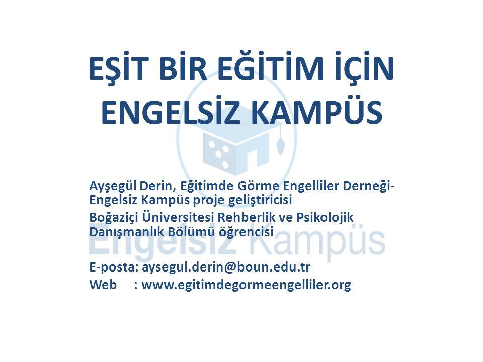 EŞİT BİR EĞİTİM İÇİN ENGELSİZ KAMPÜS Ayşegül Derin, Eğitimde Görme Engelliler Derneği- Engelsiz Kampüs proje geliştiricisi Boğaziçi Üniversitesi Rehberlik ve Psikolojik Danışmanlık Bölümü öğrencisi E-posta: aysegul.derin@boun.edu.tr Web : www.egitimdegormeengelliler.org