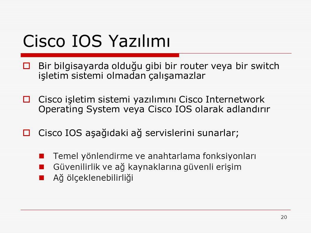 20 Cisco IOS Yazılımı  Bir bilgisayarda olduğu gibi bir router veya bir switch işletim sistemi olmadan çalışamazlar  Cisco işletim sistemi yazılımını Cisco Internetwork Operating System veya Cisco IOS olarak adlandırır  Cisco IOS aşağıdaki ağ servislerini sunarlar; Temel yönlendirme ve anahtarlama fonksiyonları Güvenilirlik ve ağ kaynaklarına güvenli erişim Ağ ölçeklenebilirliği
