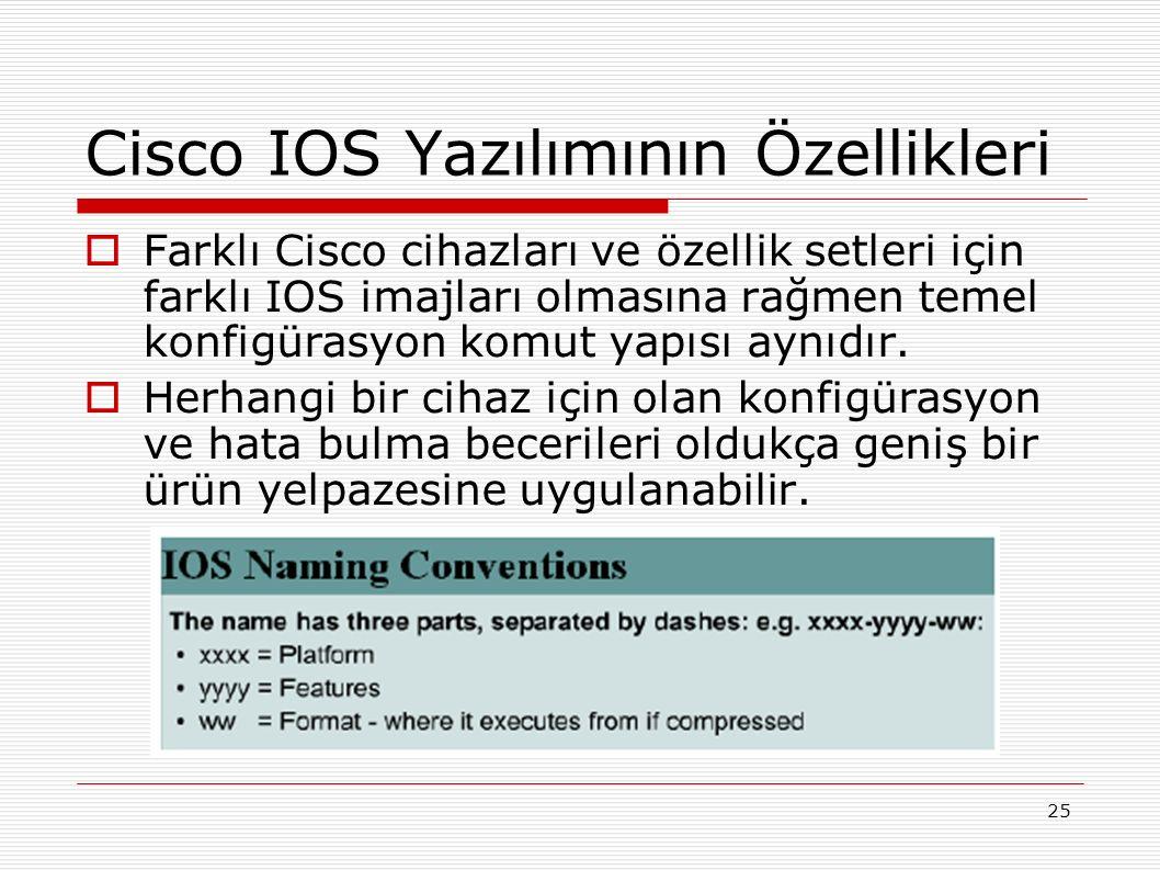 25 Cisco IOS Yazılımının Özellikleri  Farklı Cisco cihazları ve özellik setleri için farklı IOS imajları olmasına rağmen temel konfigürasyon komut yapısı aynıdır.