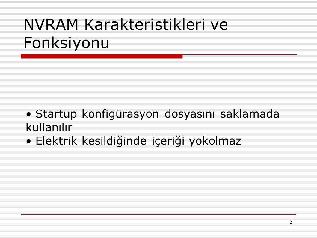3 NVRAM Karakteristikleri ve Fonksiyonu Startup konfigürasyon dosyasını saklamada kullanılır Elektrik kesildiğinde içeriği yokolmaz