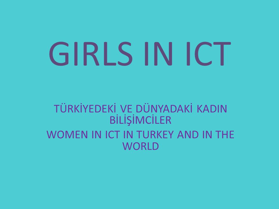 GIRLS IN ICT TÜRKİYEDEKİ VE DÜNYADAKİ KADIN BİLİŞİMCİLER WOMEN IN ICT IN TURKEY AND IN THE WORLD