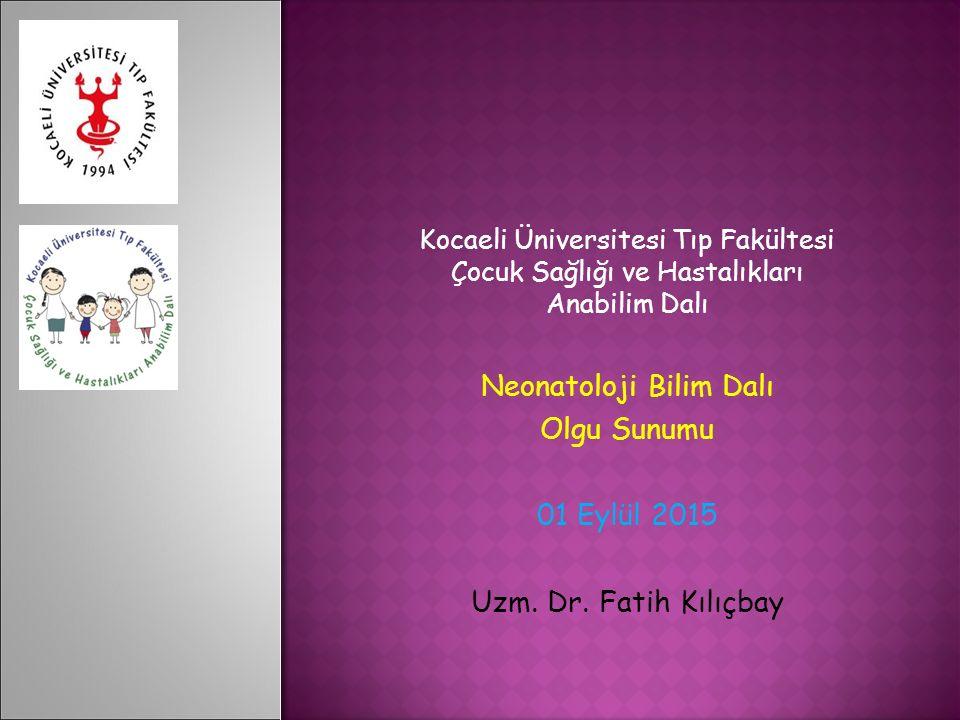 Kocaeli Üniversitesi Tıp Fakültesi Çocuk Sağlığı ve Hastalıkları Anabilim Dalı Neonatoloji Bilim Dalı Olgu Sunumu 01 Eylül 2015 Uzm. Dr. Fatih Kılıçba