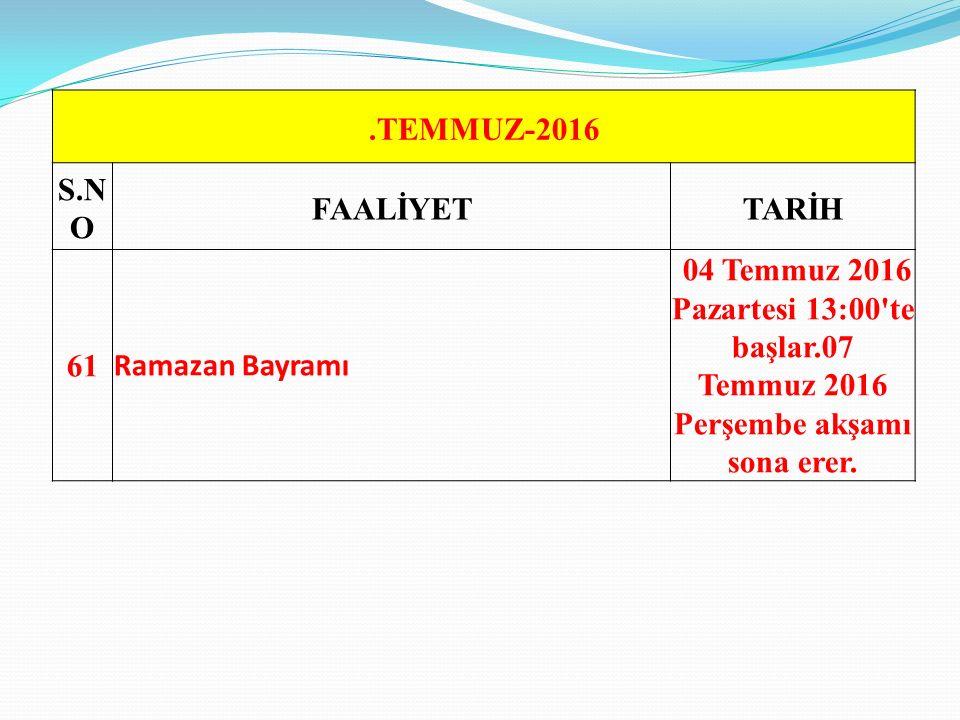 .TEMMUZ-2016 S.N O FAALİYETTARİH 61 Ramazan Bayramı 04 Temmuz 2016 Pazartesi 13:00 te başlar.07 Temmuz 2016 Perşembe akşamı sona erer.
