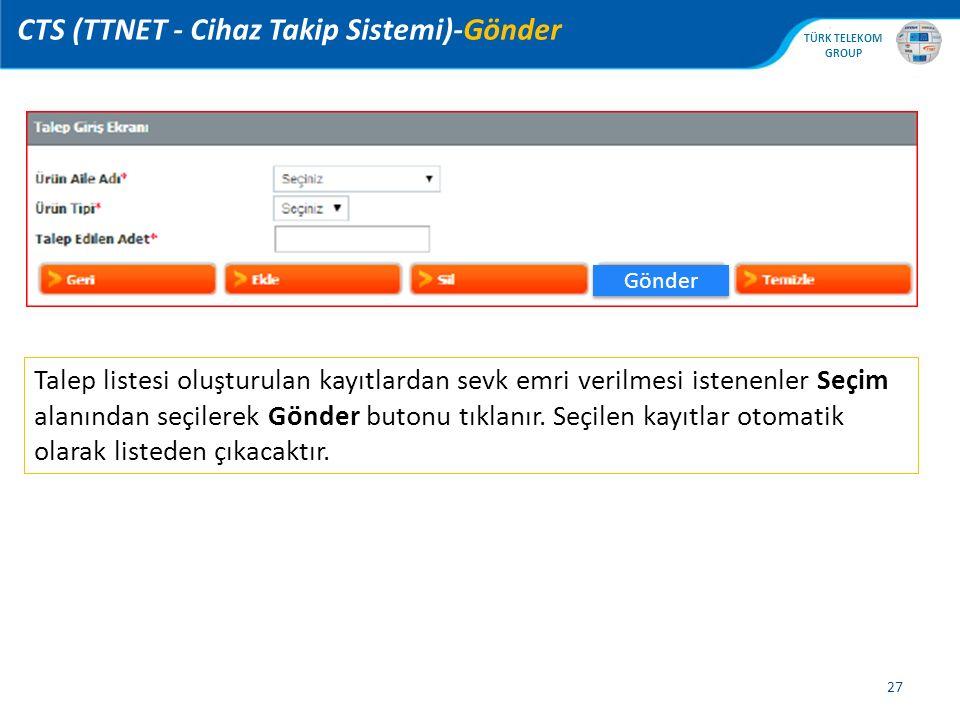 , TÜRK TELEKOM GROUP 27 CTS (TTNET - Cihaz Takip Sistemi)-Gönder Gönder Talep listesi oluşturulan kayıtlardan sevk emri verilmesi istenenler Seçim alanından seçilerek Gönder butonu tıklanır.