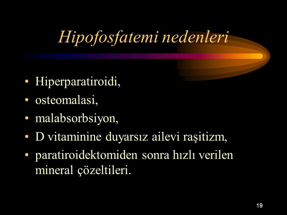 19 Hipofosfatemi nedenleri Hiperparatiroidi, osteomalasi, malabsorbsiyon, D vitaminine duyarsız ailevi raşitizm, paratiroidektomiden sonra hızlı veril