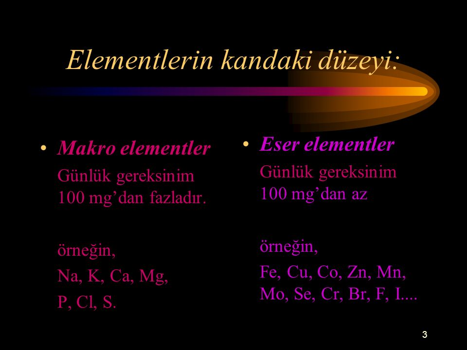 3 Elementlerin kandaki düzeyi: Makro elementler Günlük gereksinim 100 mg'dan fazladır. örneğin, Na, K, Ca, Mg, P, Cl, S. Eser elementler Günlük gereks