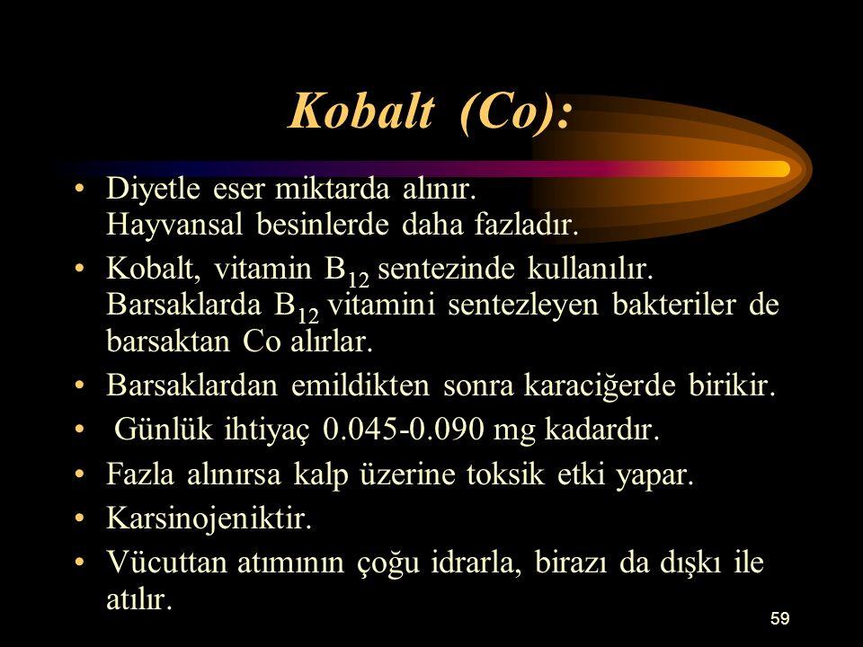 59 Kobalt (Co): Diyetle eser miktarda alınır. Hayvansal besinlerde daha fazladır. Kobalt, vitamin B 12 sentezinde kullanılır. Barsaklarda B 12 vitamin