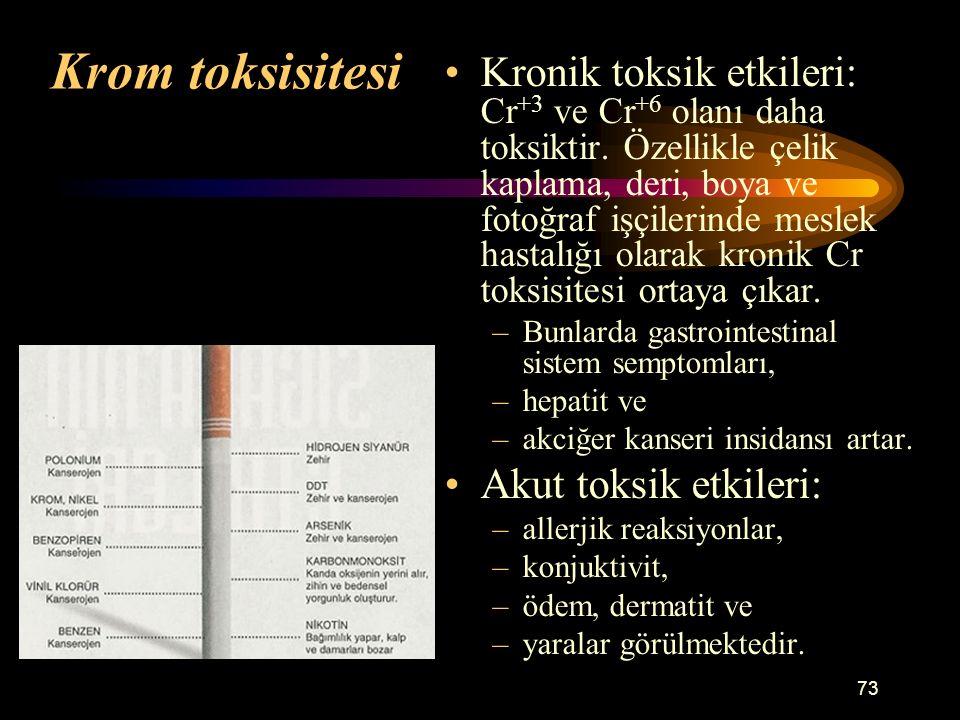 73 Krom toksisitesi Kronik toksik etkileri: Cr +3 ve Cr +6 olanı daha toksiktir. Özellikle çelik kaplama, deri, boya ve fotoğraf işçilerinde meslek ha